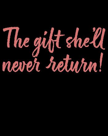The gift she'll never return!